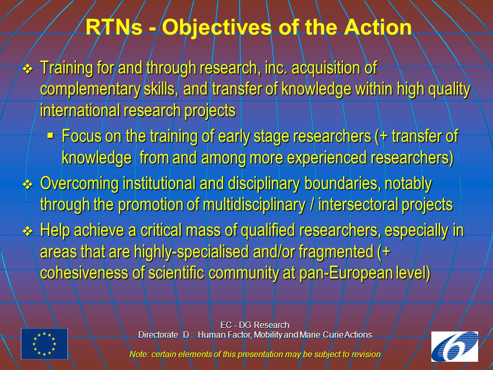 EC - DG Research Directorate D : Human Factor, Mobility and Marie Curie Actions Note: certain elements of this presentation may be subject to revision RTNs - Main changes from FP5 to FP6  Marie Curie is the common identification for all actions  Associated candidate countries participate on an equal basis with member states  The activity is open to researchers from outside EU and associated states (both participants and beneficiaries)  No age limit for researchers (but research experience)  No specific guidelines for budget / size (expected to be from 800.000 up to a few million Euro)  New budget structure and salaries/stipend are fixed
