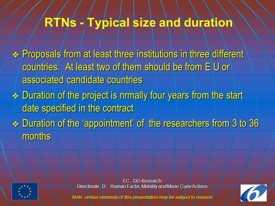 EC - DG Research Directorate D : Human Factor, Mobility and Marie Curie Actions Note: certain elements of this presentation may be subject to revision RTNs - Who can participate ?Participants( Hosts )  Universities  Private/Public research institutions/centres  Private/Public enterprises, inc.