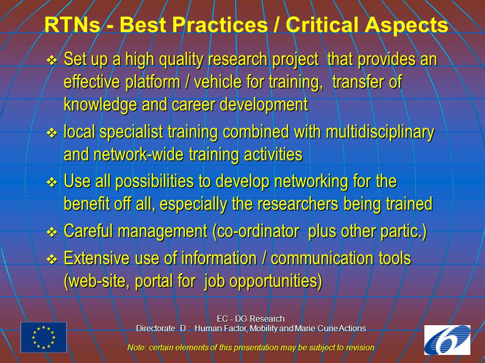EC - DG Research Directorate D : Human Factor, Mobility and Marie Curie Actions Note: certain elements of this presentation may be subject to revision RTNs - Evaluation Criteria  Scientific and technological merits of the collaborative research project  Quality and content of the network's training / transfer of knowledge programme  Quality of the network partnership, organisation and management  Relevance to the objectives of the specific activity  Added value to the Community