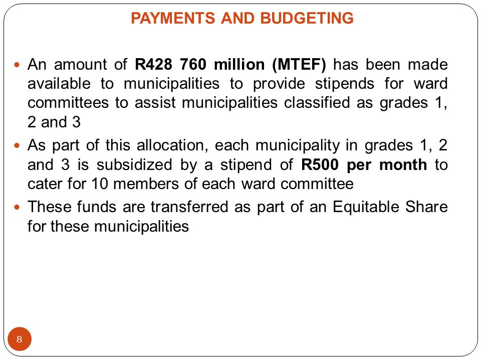 PAYMENTS AND BUDGETING An amount of R428 760 million (MTEF) has been made available to municipalities to provide stipends for ward committees to assist municipalities classified as grades 1, 2 and 3 As part of this allocation, each municipality in grades 1, 2 and 3 is subsidized by a stipend of R500 per month to cater for 10 members of each ward committee These funds are transferred as part of an Equitable Share for these municipalities 8