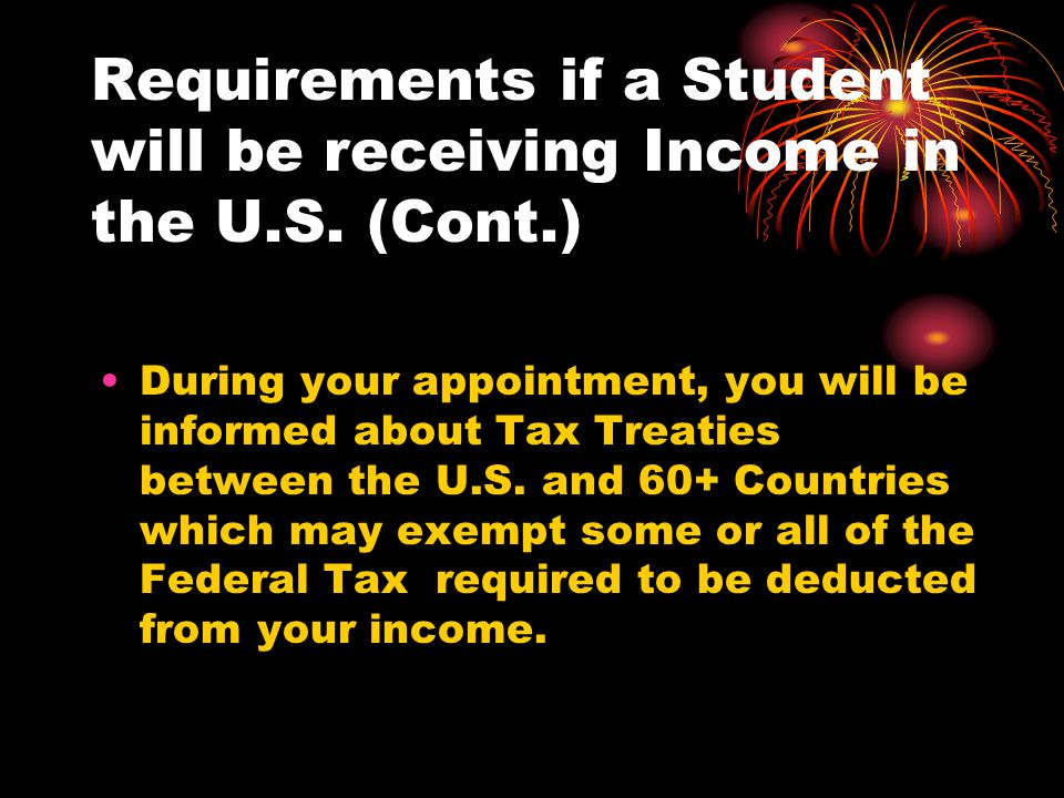 Requirements if a Student will be receiving Income in the U.S. (Cont.) During your appointment, you will be informed about Tax Treaties between the U.
