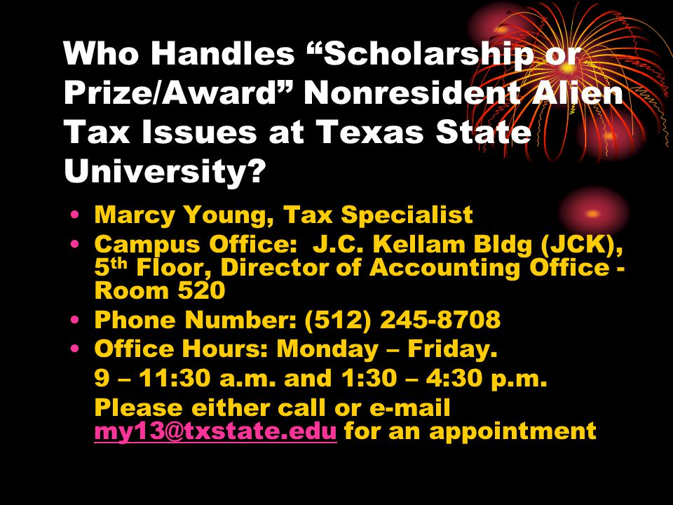 """Who Handles """"Scholarship or Prize/Award"""" Nonresident Alien Tax Issues at Texas State University? Marcy Young, Tax Specialist Campus Office: J.C. Kella"""