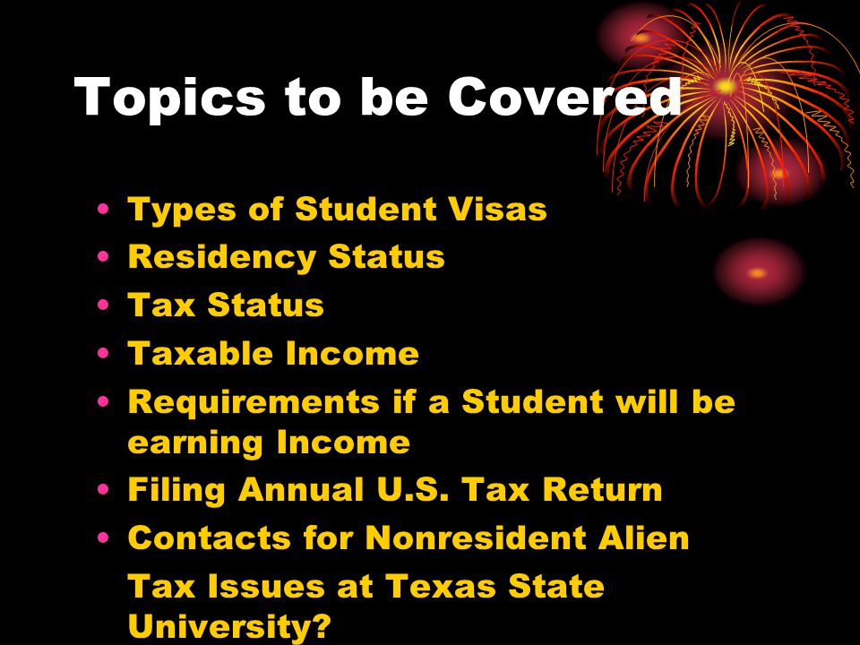 Topics to be Covered Types of Student Visas Residency Status Tax Status Taxable Income Requirements if a Student will be earning Income Filing Annual