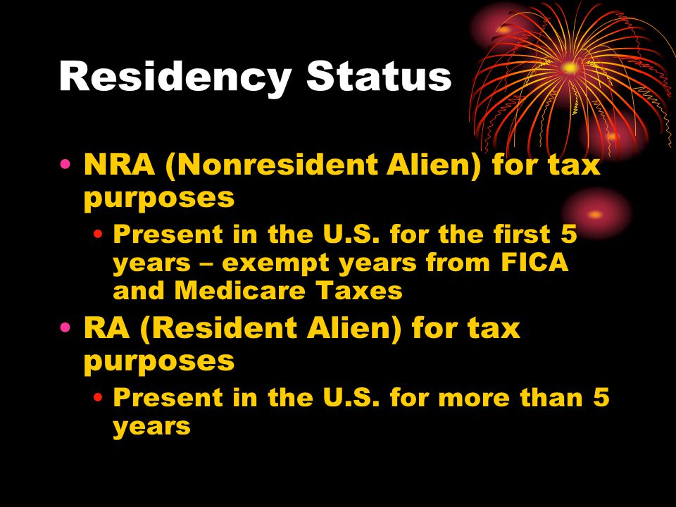 Residency Status NRA (Nonresident Alien) for tax purposes Present in the U.S. for the first 5 years – exempt years from FICA and Medicare Taxes RA (Re