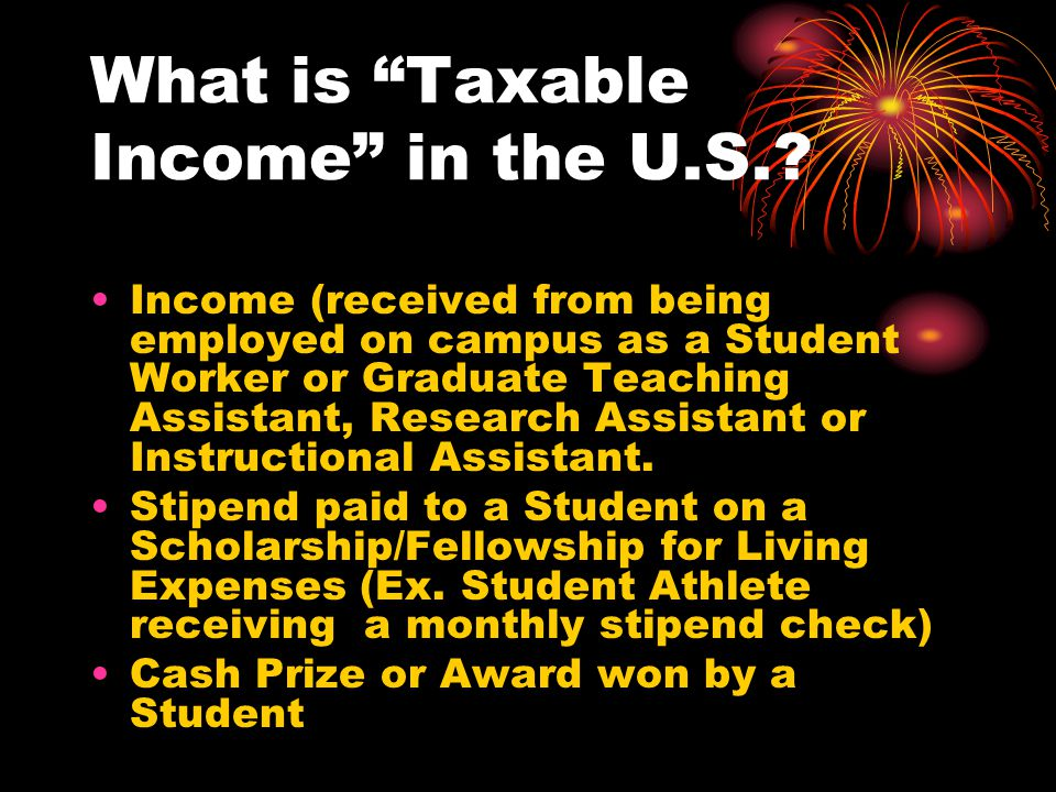 """What is """"Taxable Income"""" in the U.S.? Income (received from being employed on campus as a Student Worker or Graduate Teaching Assistant, Research Assi"""