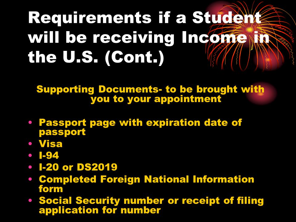 Requirements if a Student will be receiving Income in the U.S. (Cont.) Supporting Documents- to be brought with you to your appointment Passport page