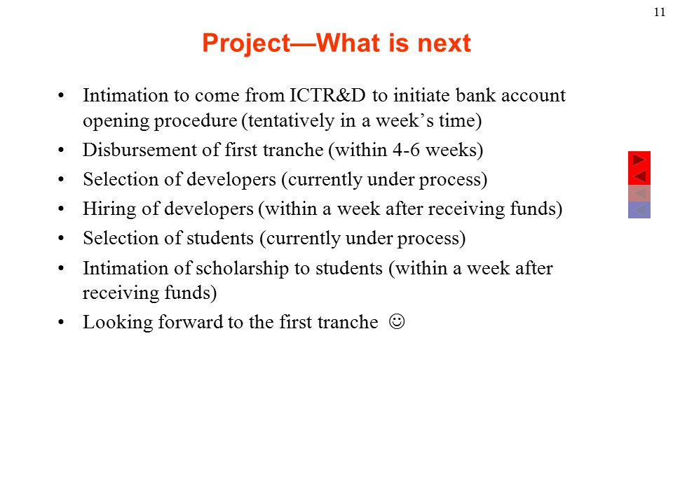 Project—What is next Intimation to come from ICTR&D to initiate bank account opening procedure (tentatively in a week's time) Disbursement of first tranche (within 4-6 weeks) Selection of developers (currently under process) Hiring of developers (within a week after receiving funds) Selection of students (currently under process) Intimation of scholarship to students (within a week after receiving funds) Looking forward to the first tranche 11