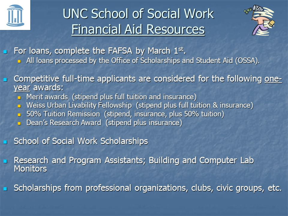 UNC School of Social Work Financial Aid Resources For loans, complete the FAFSA by March 1 st.