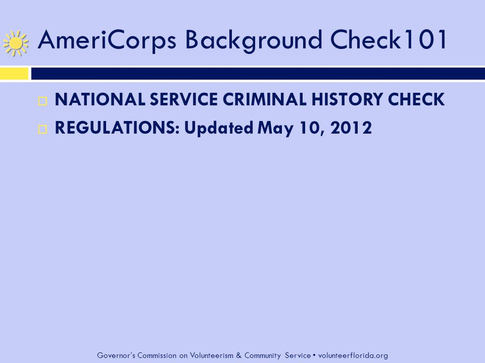 Governor's Commission on Volunteerism & Community Service volunteerflorida.org AmeriCorps Background Check101  NATIONAL SERVICE CRIMINAL HISTORY CHECK  REGULATIONS: Updated May 10, 2012
