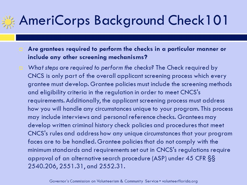 Governor's Commission on Volunteerism & Community Service volunteerflorida.org AmeriCorps Background Check101  Are grantees required to perform the checks in a particular manner or include any other screening mechanisms.