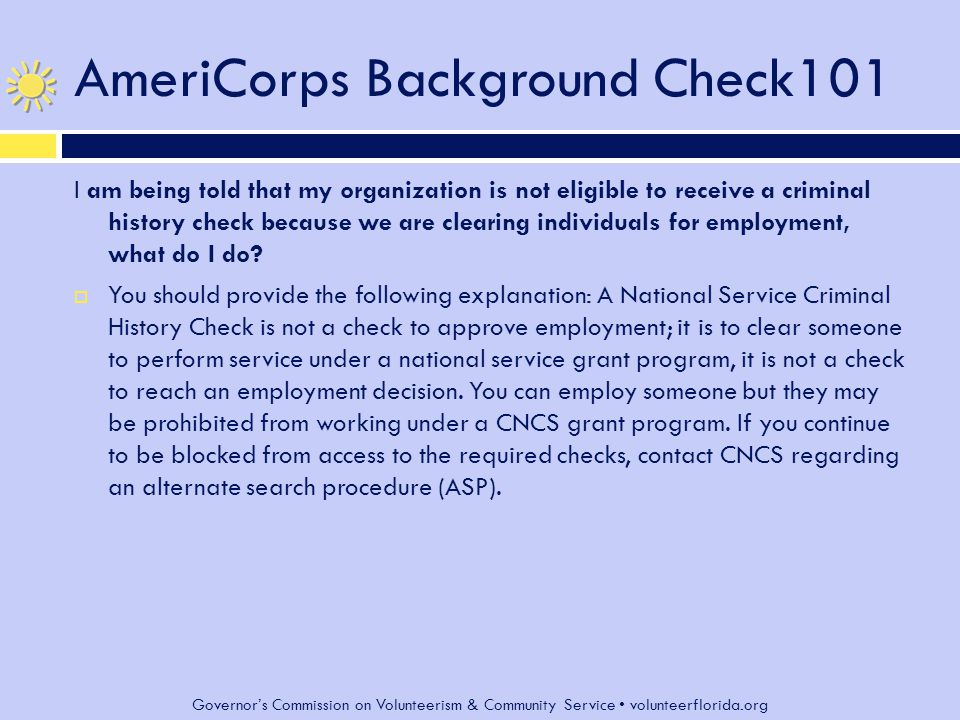 Governor's Commission on Volunteerism & Community Service volunteerflorida.org AmeriCorps Background Check101 I am being told that my organization is not eligible to receive a criminal history check because we are clearing individuals for employment, what do I do.