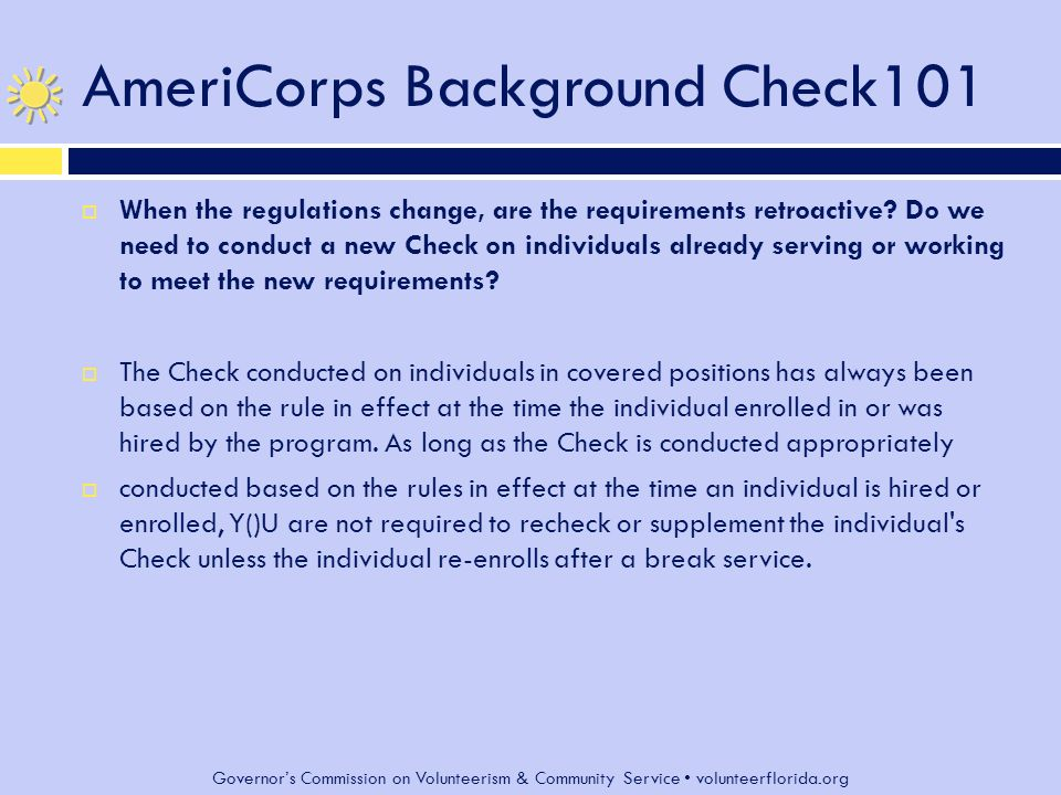 Governor's Commission on Volunteerism & Community Service volunteerflorida.org AmeriCorps Background Check101  When the regulations change, are the requirements retroactive.
