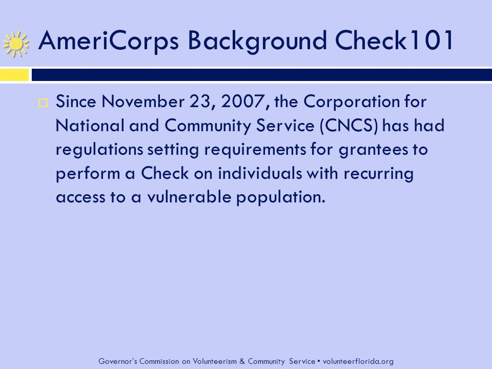 Governor's Commission on Volunteerism & Community Service volunteerflorida.org AmeriCorps Background Check101  On October 1, 2009, regulations went into effect implementing Section 189D of the National and Community Service Act of 1990, as amended, expanding the Check to include any individual receiving a living allowance, stipend, national service education award, or salary through a program receiving assistance under national service laws, regardless of their level of contact with a vulnerable population.