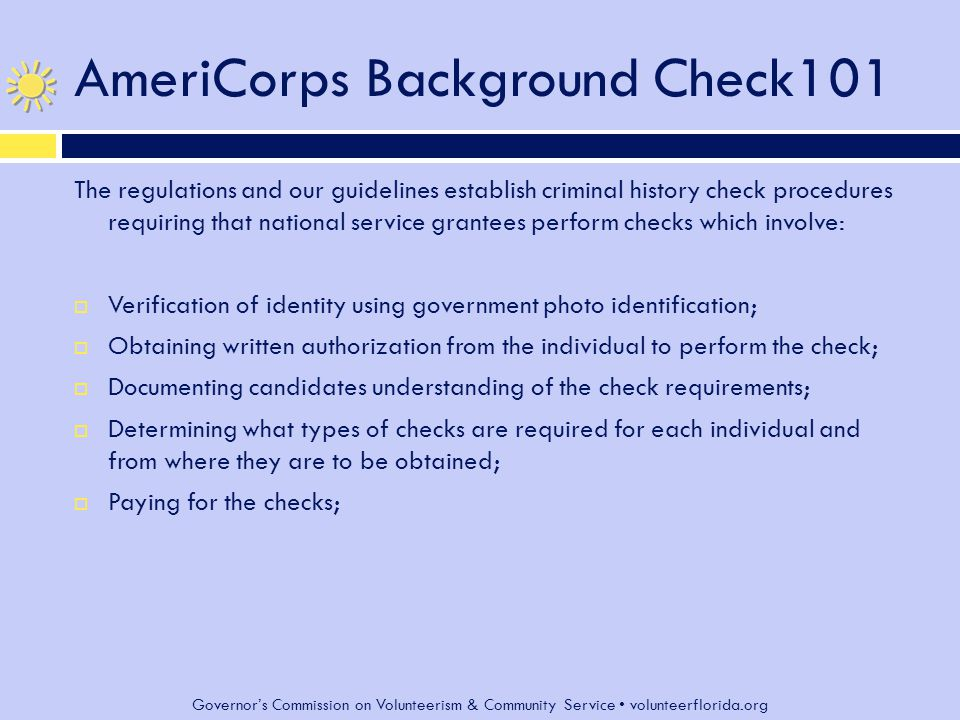 Governor's Commission on Volunteerism & Community Service volunteerflorida.org AmeriCorps Background Check101 Continued list  Ensuring that a sex offender search is performed before service/work begins;  Initiating criminal history information check(s) no later than the start of service/work  Providing candidates with opportunity for review of findings;  Keeping information confidential;  Accompaniment of anyone with a pending check when in contact with vulnerable populations;  Maintaining check records;  Documenting that checks were performed and considered in selection