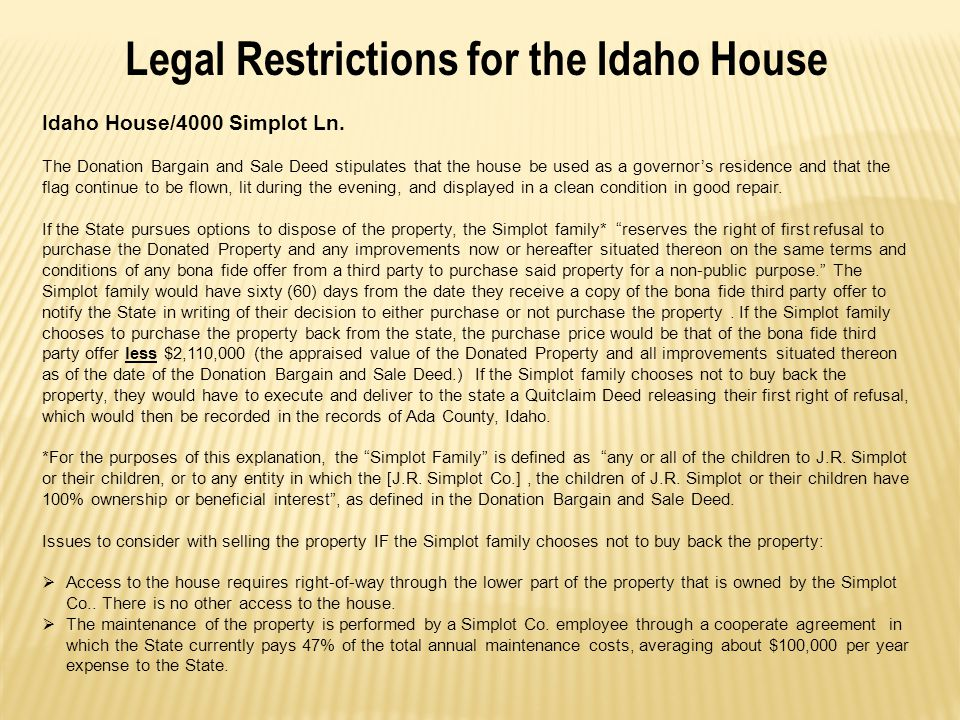Legal Restrictions for the Idaho House Idaho House/4000 Simplot Ln. The Donation Bargain and Sale Deed stipulates that the house be used as a governor