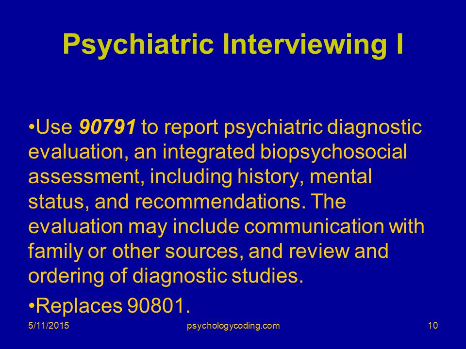 Psychiatric Interviewing I Use 90791 to report psychiatric diagnostic evaluation, an integrated biopsychosocial assessment, including history, mental