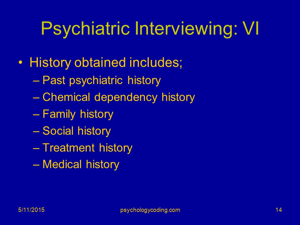 Psychiatric Interviewing: VI History obtained includes; –Past psychiatric history –Chemical dependency history –Family history –Social history –Treatm