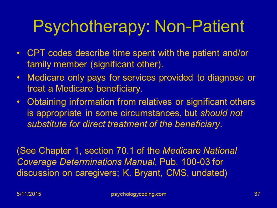 Psychotherapy: Non-Patient CPT codes describe time spent with the patient and/or family member (significant other). Medicare only pays for services pr