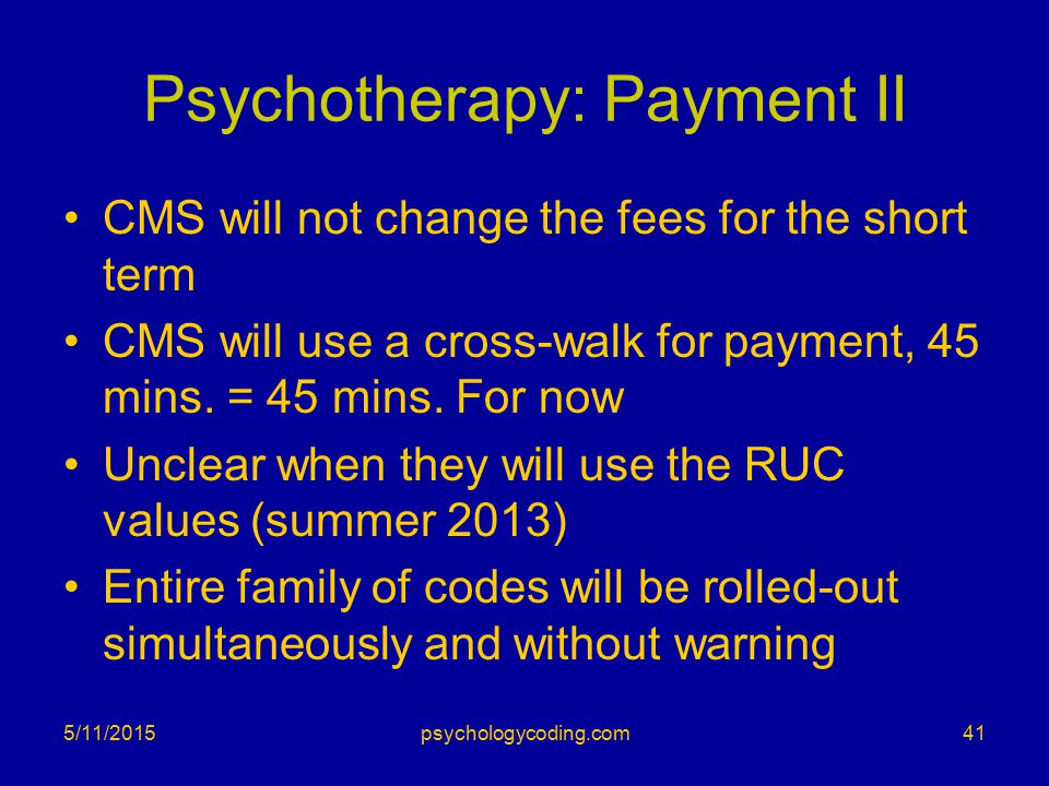 Psychotherapy: Payment II CMS will not change the fees for the short term CMS will use a cross-walk for payment, 45 mins. = 45 mins. For now Unclear w