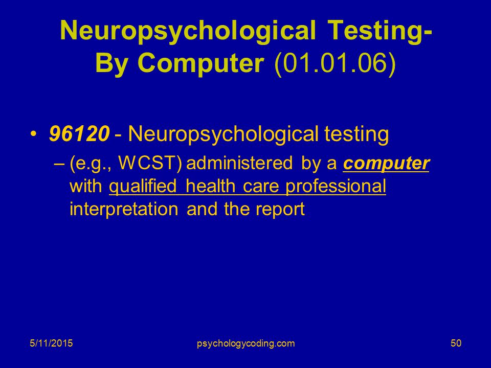 5/11/2015 Neuropsychological Testing- By Computer (01.01.06) 96120 - Neuropsychological testing –(e.g., WCST) administered by a computer with qualifie