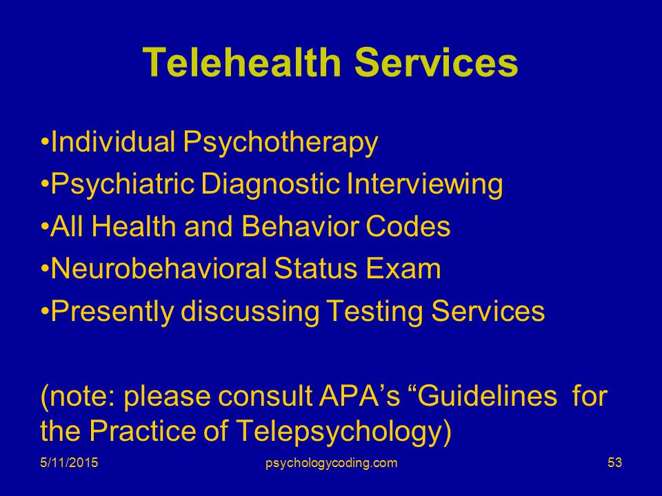 5/11/2015 Telehealth Services Individual Psychotherapy Psychiatric Diagnostic Interviewing All Health and Behavior Codes Neurobehavioral Status Exam P