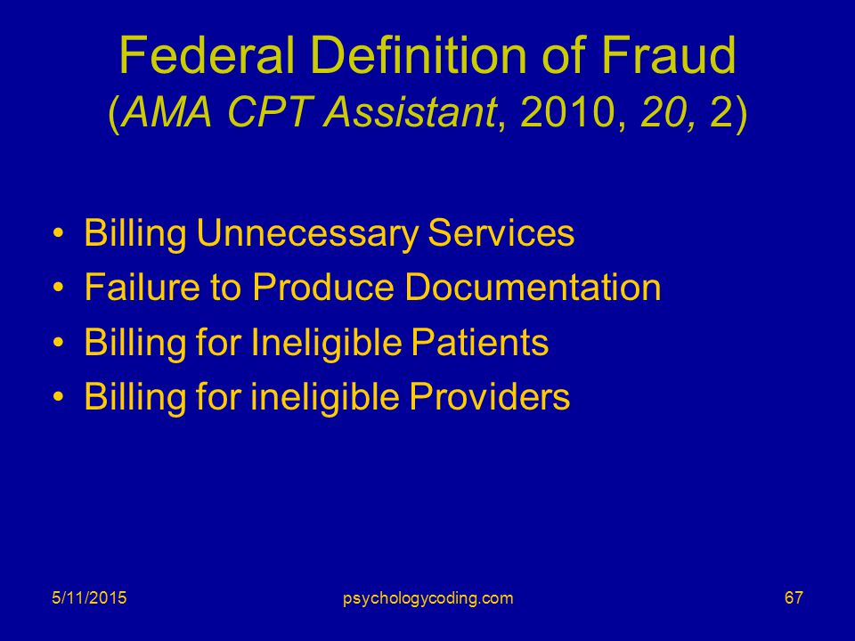 Federal Definition of Fraud (AMA CPT Assistant, 2010, 20, 2) Billing Unnecessary Services Failure to Produce Documentation Billing for Ineligible Pati