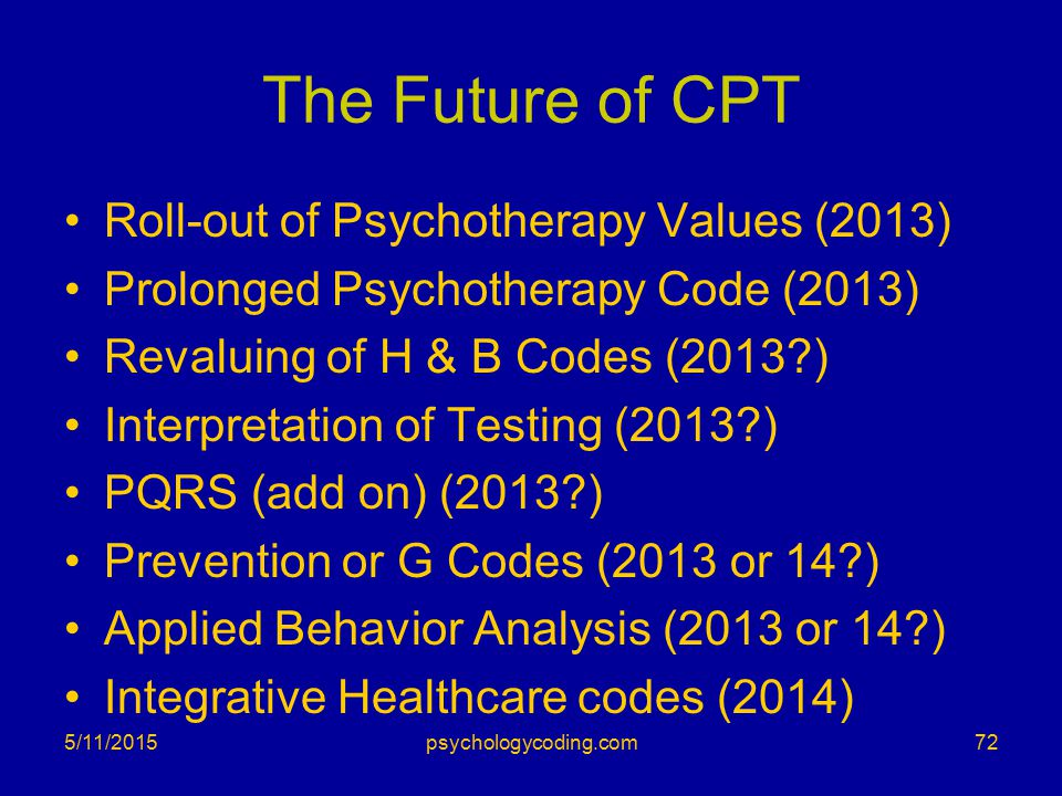 The Future of CPT Roll-out of Psychotherapy Values (2013) Prolonged Psychotherapy Code (2013) Revaluing of H & B Codes (2013?) Interpretation of Testi