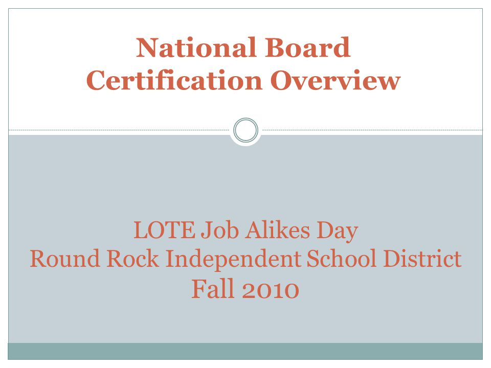 National Board Certification Overview LOTE Job Alikes Day Round Rock Independent School District Fall 2010