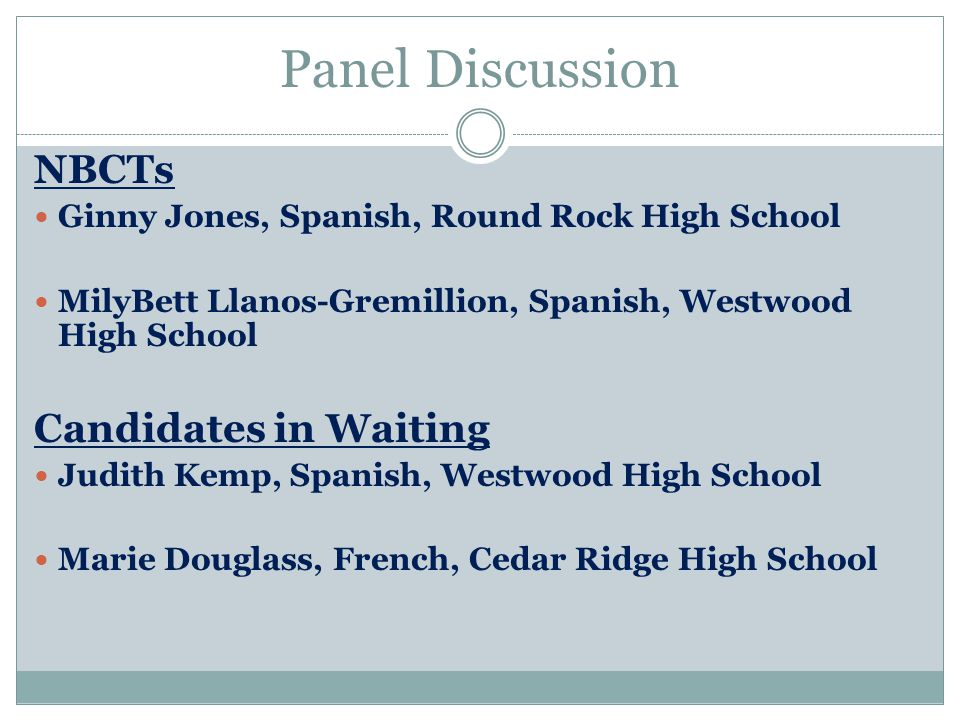 Panel Discussion NBCTs Ginny Jones, Spanish, Round Rock High School MilyBett Llanos-Gremillion, Spanish, Westwood High School Candidates in Waiting Judith Kemp, Spanish, Westwood High School Marie Douglass, French, Cedar Ridge High School
