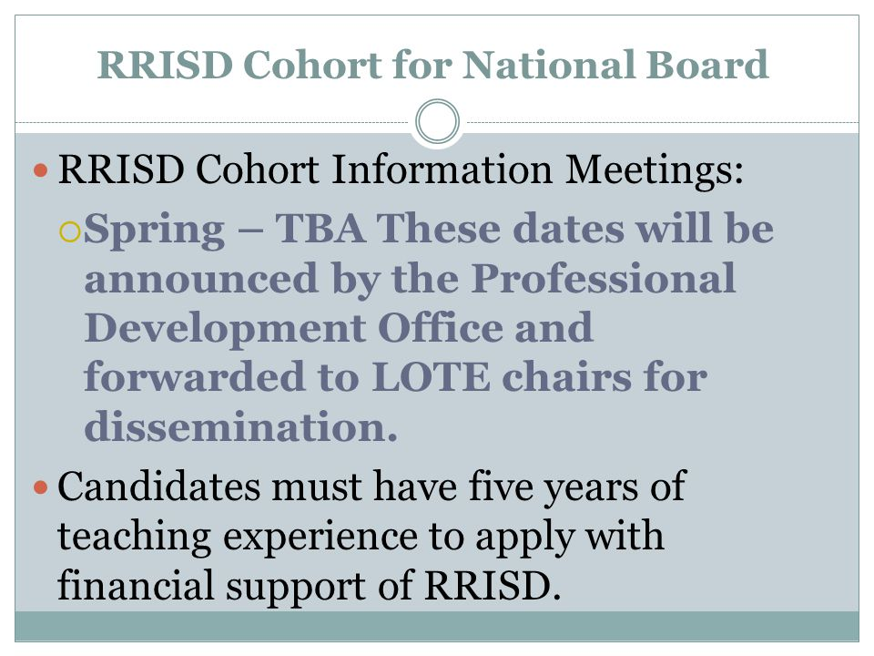RRISD Cohort for National Board RRISD Cohort Information Meetings:  Spring – TBA These dates will be announced by the Professional Development Office and forwarded to LOTE chairs for dissemination.