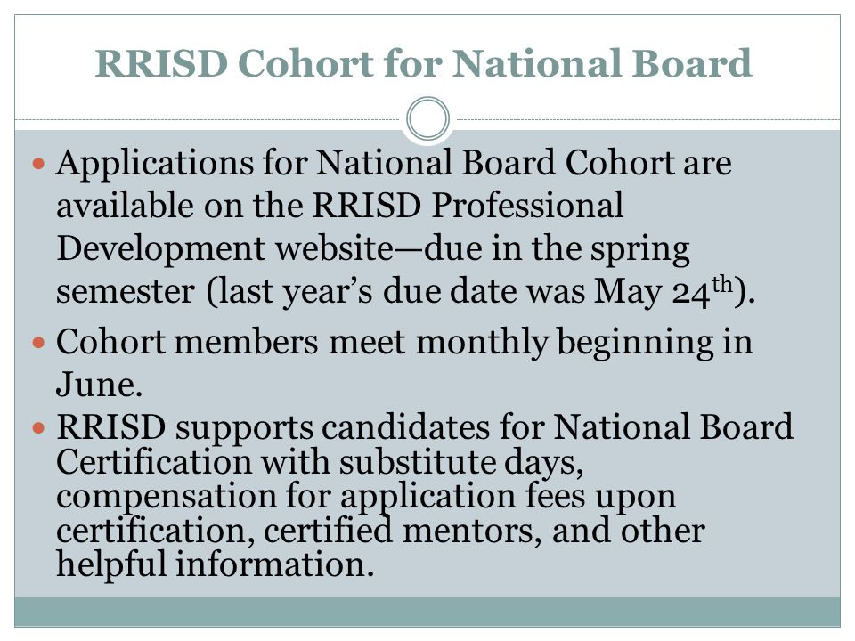 RRISD Cohort for National Board Applications for National Board Cohort are available on the RRISD Professional Development website—due in the spring semester (last year's due date was May 24 th ).
