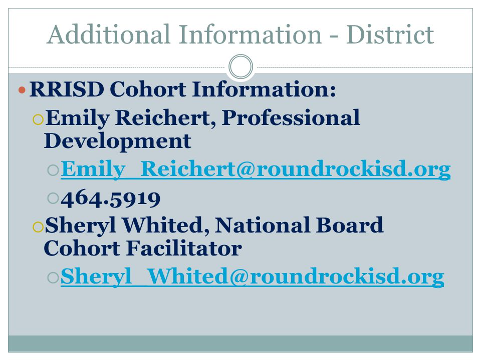 Additional Information - District RRISD Cohort Information:  Emily Reichert, Professional Development  Emily_Reichert@roundrockisd.org Emily_Reichert@roundrockisd.org  464.5919  Sheryl Whited, National Board Cohort Facilitator  Sheryl_Whited@roundrockisd.org Sheryl_Whited@roundrockisd.org