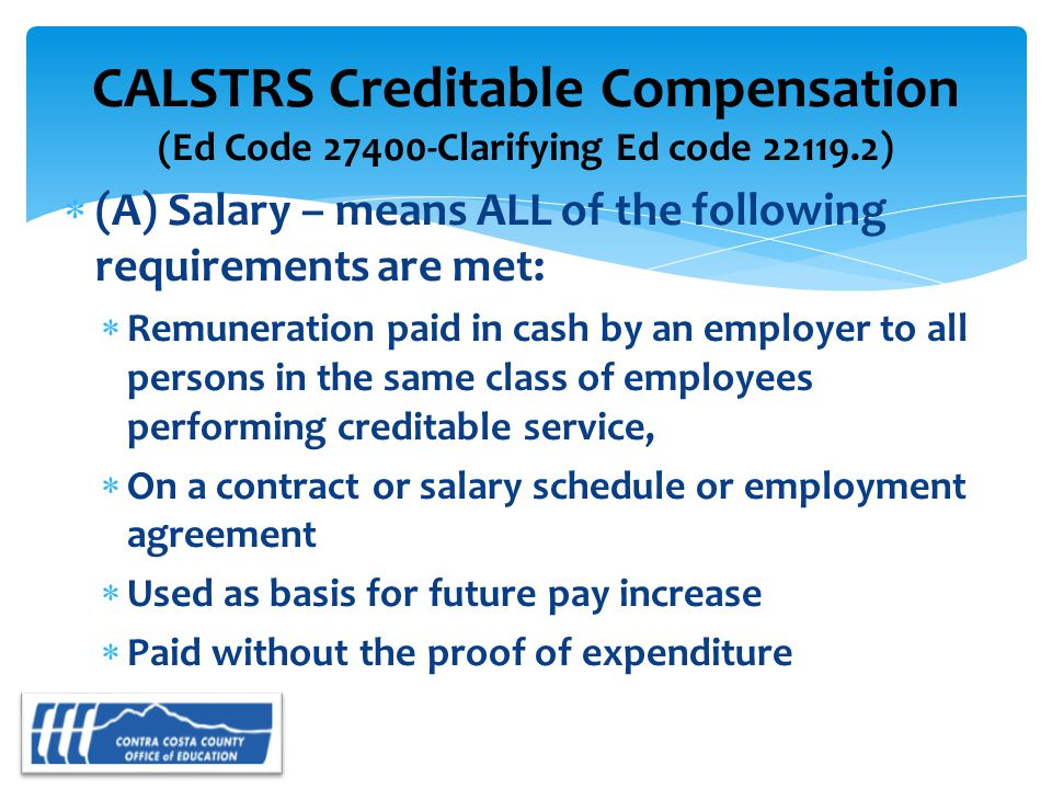  (A) Salary – means ALL of the following requirements are met:  Remuneration paid in cash by an employer to all persons in the same class of employees performing creditable service,  On a contract or salary schedule or employment agreement  Used as basis for future pay increase  Paid without the proof of expenditure CALSTRS Creditable Compensation (Ed Code 27400-Clarifying Ed code 22119.2)