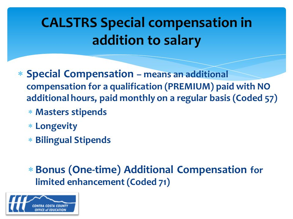  Special Compensation – means an additional compensation for a qualification (PREMIUM) paid with NO additional hours, paid monthly on a regular basis (Coded 57)  Masters stipends  Longevity  Bilingual Stipends  Bonus (One-time) Additional Compensation for limited enhancement (Coded 71) CALSTRS Special compensation in addition to salary