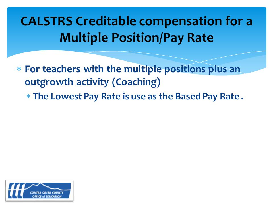  For teachers with the multiple positions plus an outgrowth activity (Coaching)  The Lowest Pay Rate is use as the Based Pay Rate.