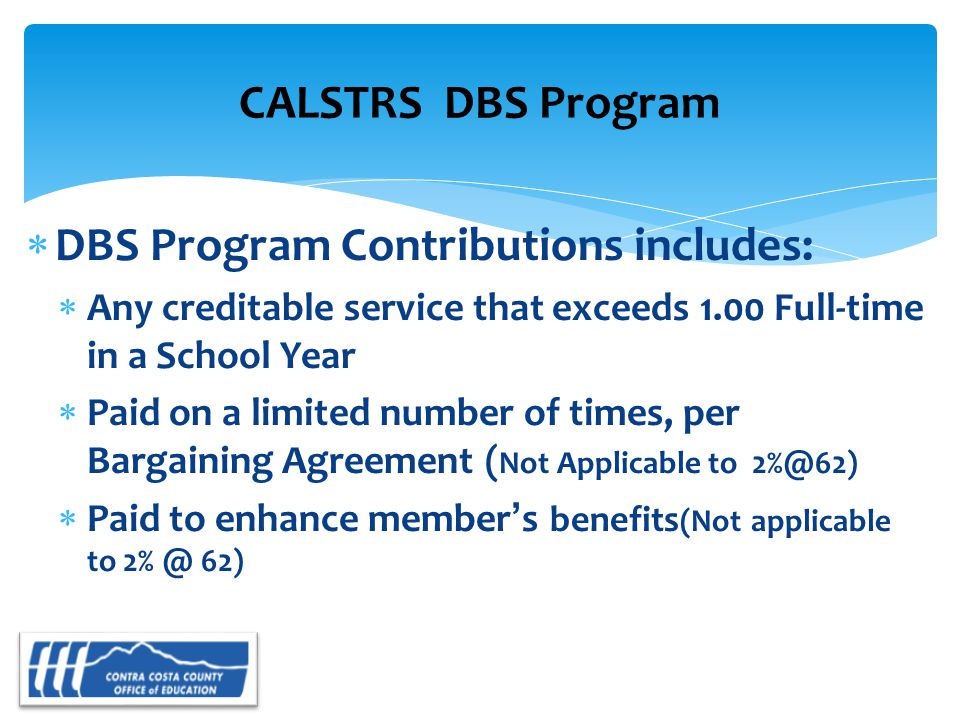 DBS Program Contributions includes:  Any creditable service that exceeds 1.00 Full-time in a School Year  Paid on a limited number of times, per Bargaining Agreement ( Not Applicable to 2%@62)  Paid to enhance member's benefits (Not applicable to 2% @ 62) CALSTRS DBS Program