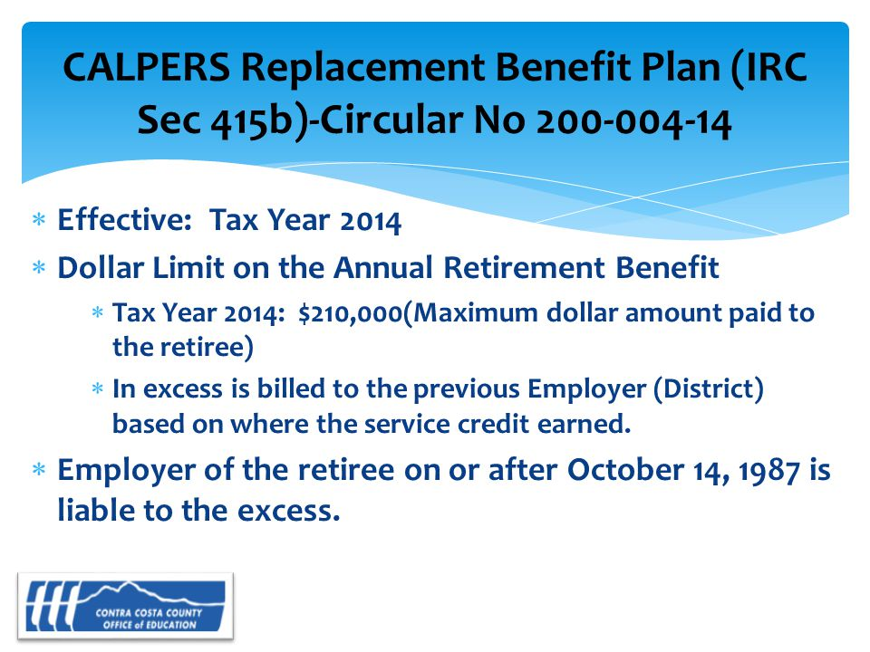  Effective: Tax Year 2014  Dollar Limit on the Annual Retirement Benefit  Tax Year 2014: $210,000(Maximum dollar amount paid to the retiree)  In excess is billed to the previous Employer (District) based on where the service credit earned.