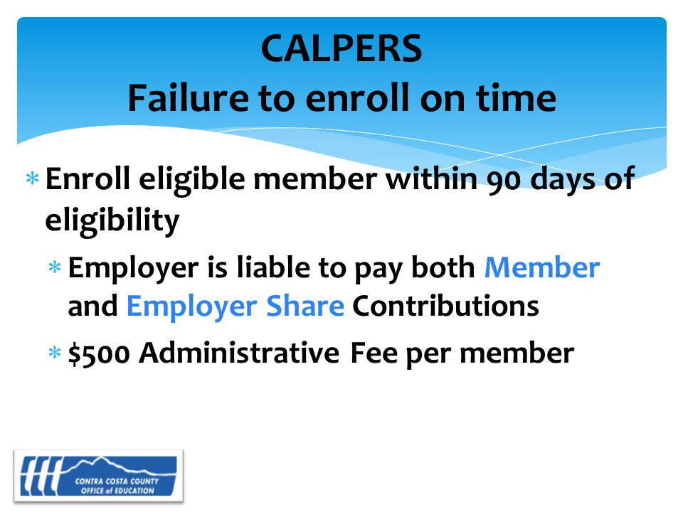 CALPERS Failure to enroll on time  Enroll eligible member within 90 days of eligibility  Employer is liable to pay both Member and Employer Share Contributions  $500 Administrative Fee per member