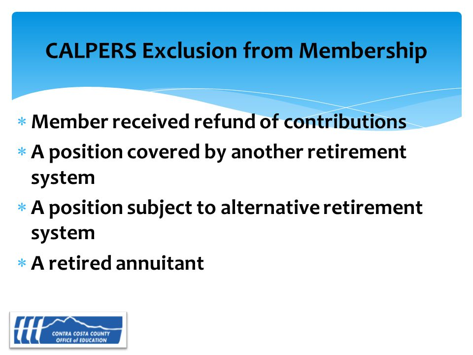 CALPERS Exclusion from Membership  Member received refund of contributions  A position covered by another retirement system  A position subject to alternative retirement system  A retired annuitant