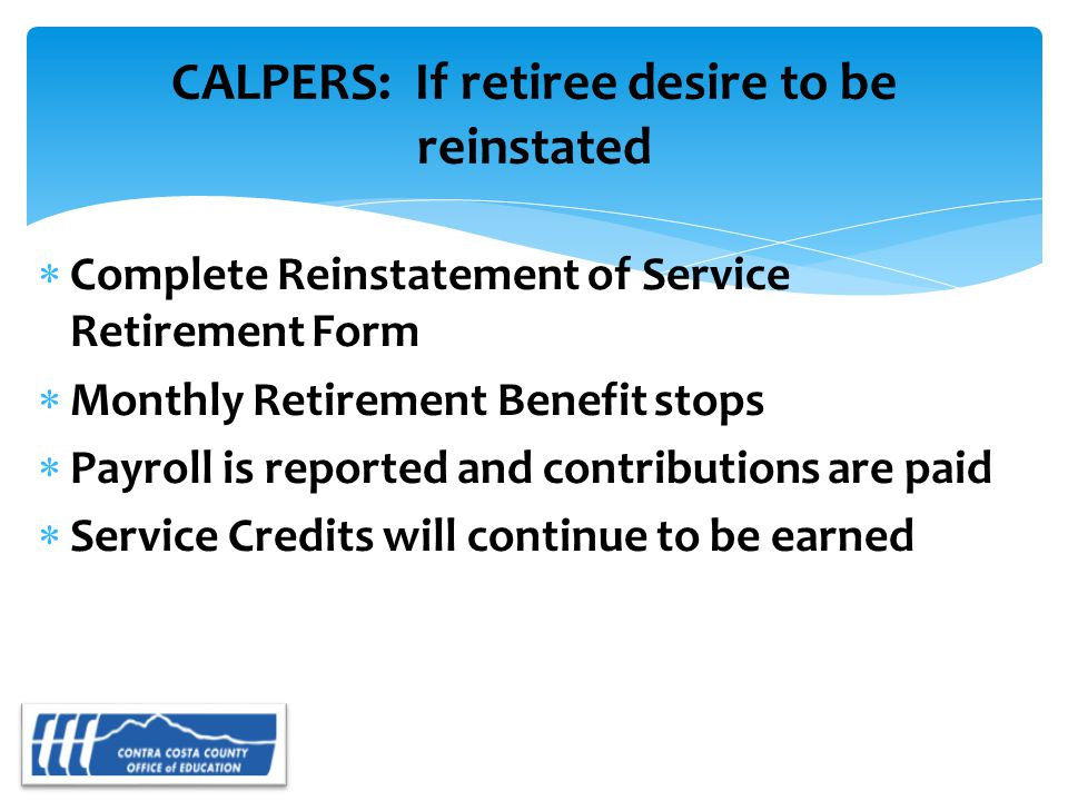 CALPERS: If retiree desire to be reinstated  Complete Reinstatement of Service Retirement Form  Monthly Retirement Benefit stops  Payroll is reported and contributions are paid  Service Credits will continue to be earned