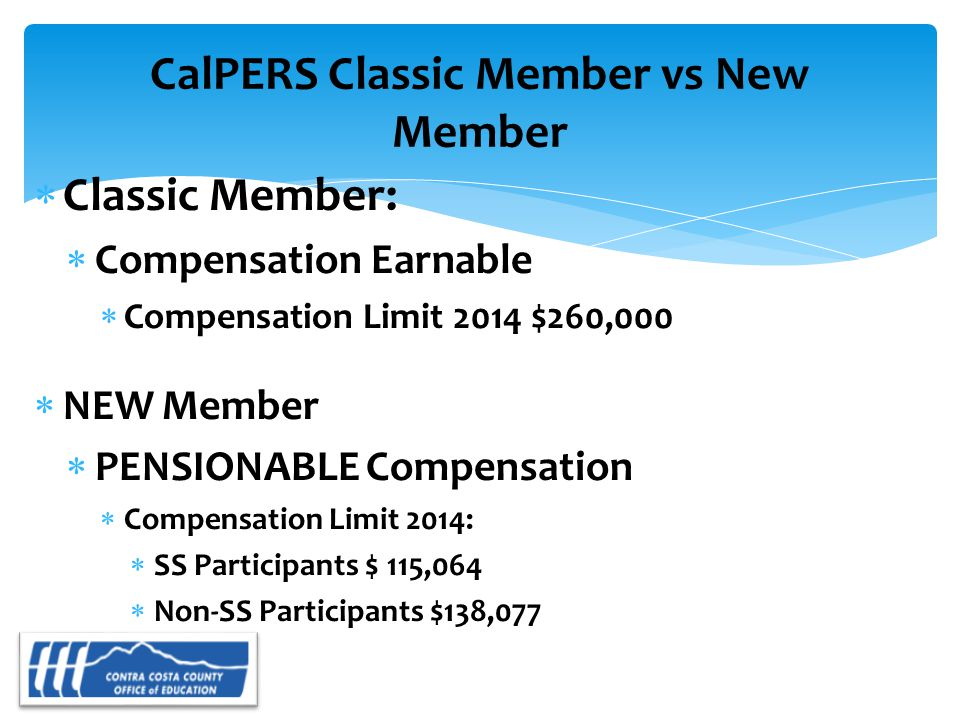 CalPERS Classic Member vs New Member  Classic Member:  Compensation Earnable  Compensation Limit 2014 $260,000  NEW Member  PENSIONABLE Compensation  Compensation Limit 2014:  SS Participants $ 115,064  Non-SS Participants $138,077