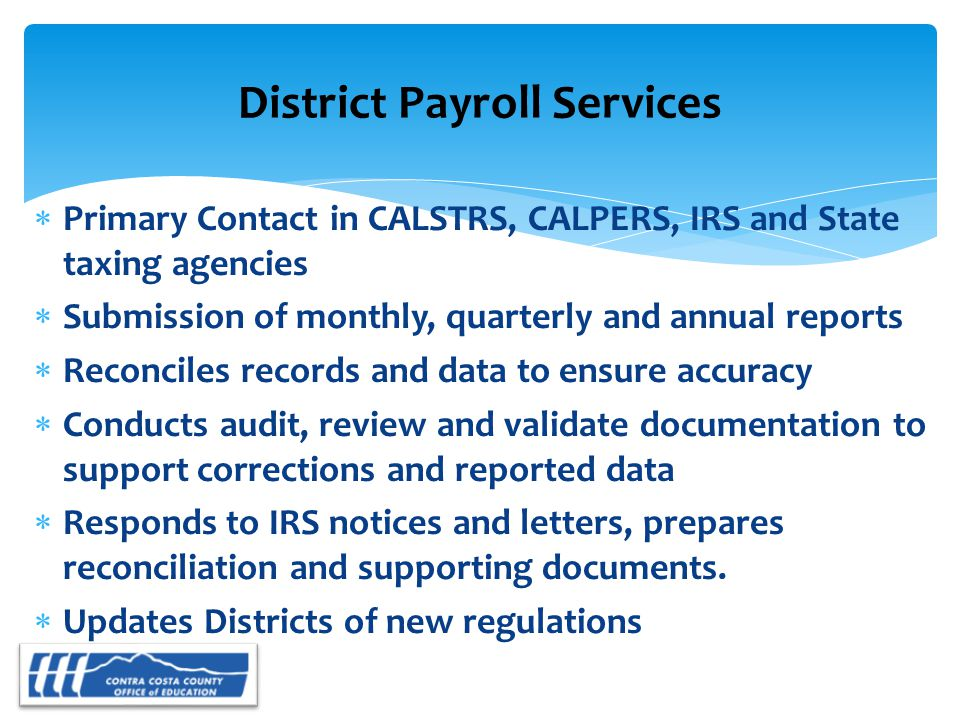  Primary Contact in CALSTRS, CALPERS, IRS and State taxing agencies  Submission of monthly, quarterly and annual reports  Reconciles records and data to ensure accuracy  Conducts audit, review and validate documentation to support corrections and reported data  Responds to IRS notices and letters, prepares reconciliation and supporting documents.