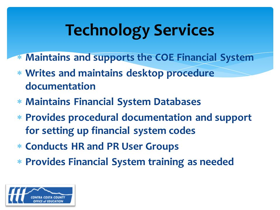  Maintains and supports the COE Financial System  Writes and maintains desktop procedure documentation  Maintains Financial System Databases  Provides procedural documentation and support for setting up financial system codes  Conducts HR and PR User Groups  Provides Financial System training as needed Technology Services