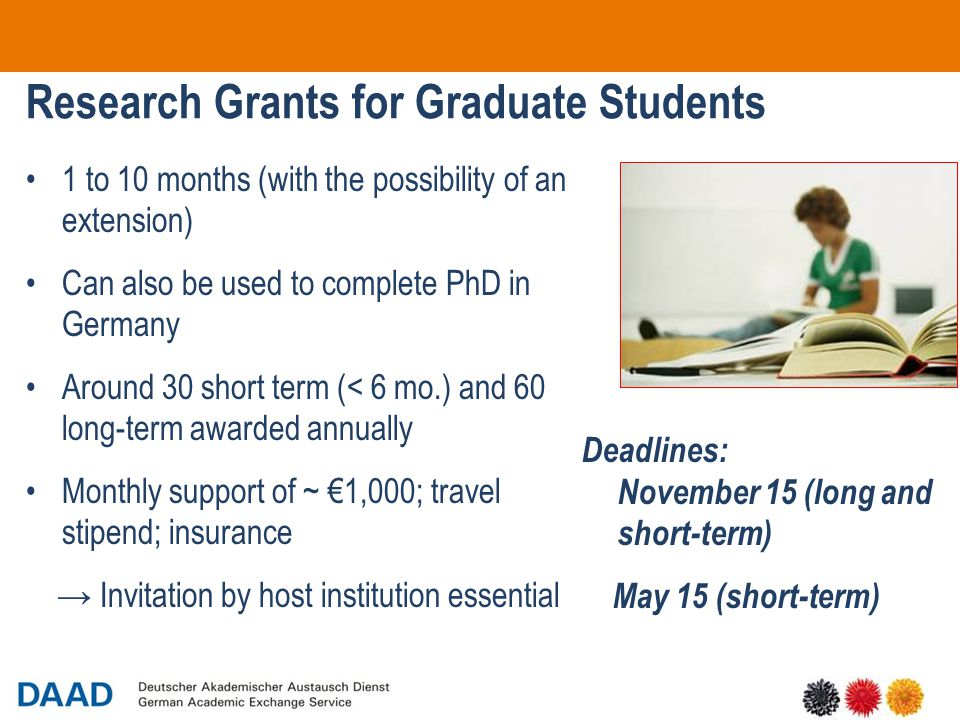18 Research Grants for Graduate Students 1 to 10 months (with the possibility of an extension) Can also be used to complete PhD in Germany Around 30 short term (< 6 mo.) and 60 long-term awarded annually Monthly support of ~ €1,000; travel stipend; insurance → Invitation by host institution essential Deadlines: November 15 (long and short-term) May 15 (short-term)