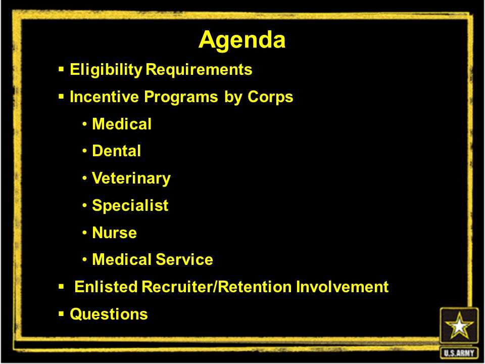  Eligibility Requirements  Incentive Programs by Corps Medical Dental Veterinary Specialist Nurse Medical Service  Enlisted Recruiter/Retention Involvement  Questions Agenda