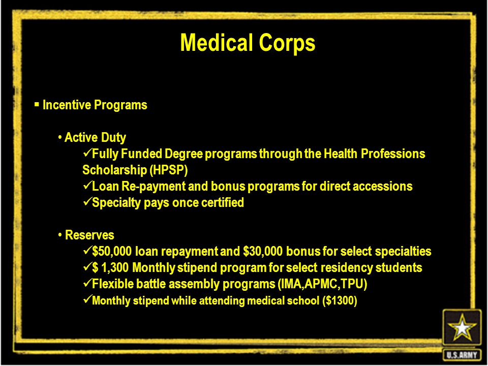  Incentive Programs Active Duty Fully Funded Degree programs through the Health Professions Scholarship (HPSP) Loan Re-payment and bonus programs for direct accessions Specialty pays once certified Reserves $50,000 loan repayment and $30,000 bonus for select specialties $ 1,300 Monthly stipend program for select residency students Flexible battle assembly programs (IMA,APMC,TPU) Monthly stipend while attending medical school ($1300) Medical Corps