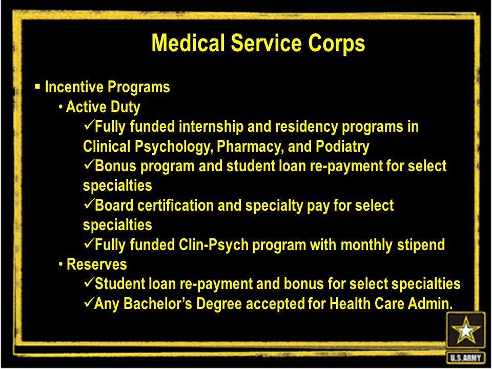  Incentive Programs Active Duty Fully funded internship and residency programs in Clinical Psychology, Pharmacy, and Podiatry Bonus program and student loan re-payment for select specialties Board certification and specialty pay for select specialties Fully funded Clin-Psych program with monthly stipend Reserves Student loan re-payment and bonus for select specialties Any Bachelor's Degree accepted for Health Care Admin.