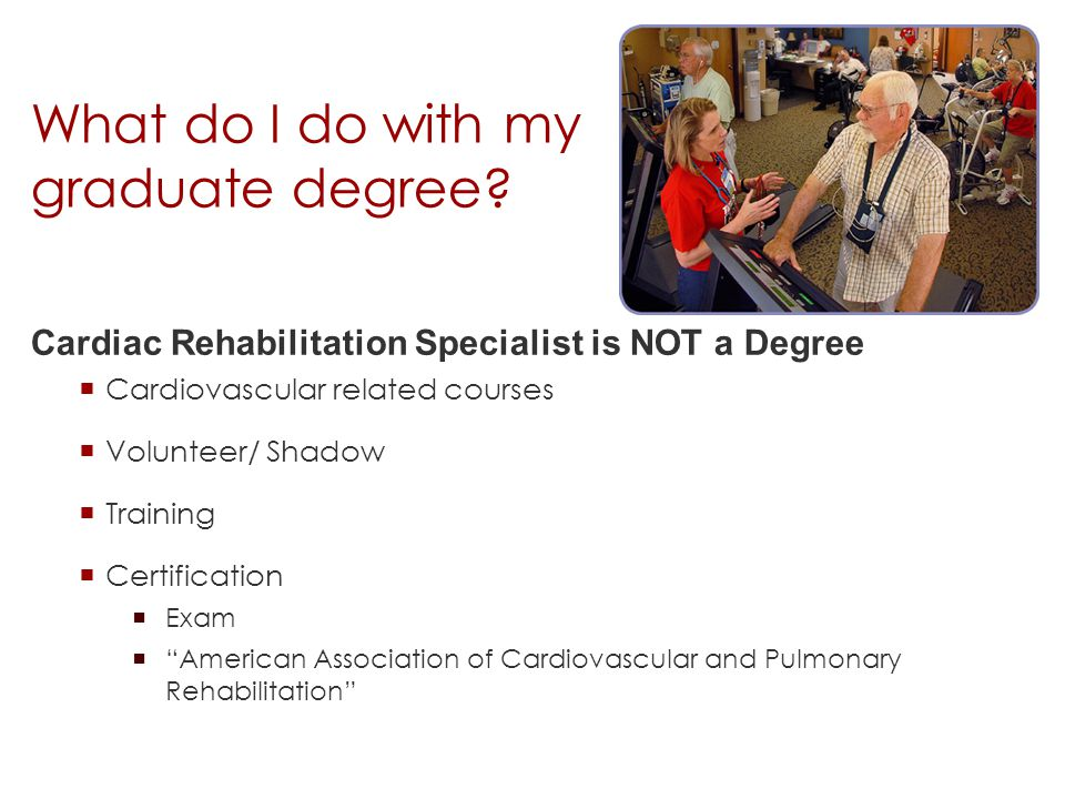 "What do I do with my graduate degree?  Cardiovascular related courses  Volunteer/ Shadow  Training  Certification  Exam  ""American Association o"