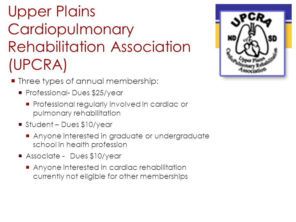Upper Plains Cardiopulmonary Rehabilitation Association (UPCRA)  Three types of annual membership:  Professional- Dues $25/year  Professional regul