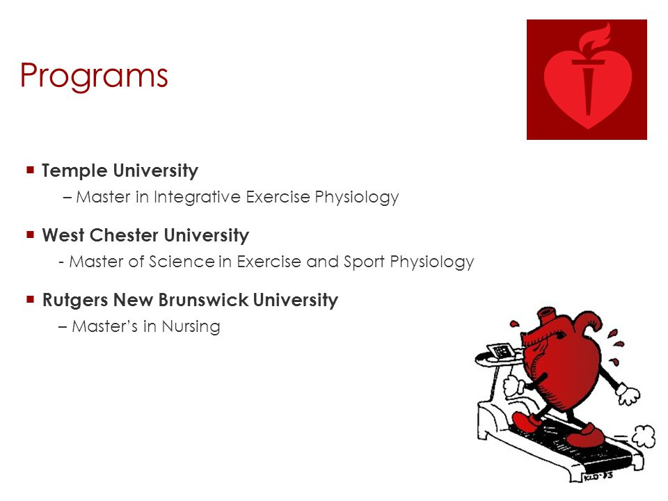Programs  Temple University – Master in Integrative Exercise Physiology  West Chester University - Master of Science in Exercise and Sport Physiolog